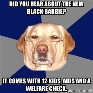 Racist Dog - did you hear about the new black barbie? it comes with 12 kids, aids and a welfare check.