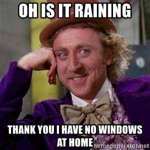 Willy Wonka - oh is it raining thank you i have no windows at home