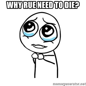 pleaseguy  - why rue need to die?
