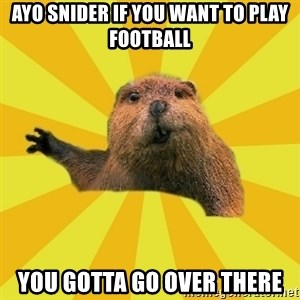 grumpy beaver - ayo snider if you want to play football you gotta go over there