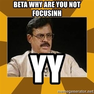 average indian father - Beta why are you not focusinh  yy