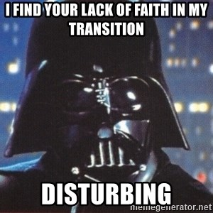 Darth Vader - I Find Your lack of faith in my transition disturbing