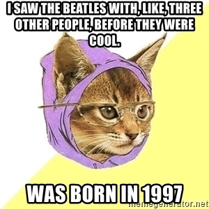 Hipster Kitty - I saw the beatles with, like, three other people, before they were cool. was born in 1997