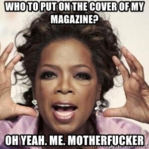oprah - who to put on the cover of my magazine? oh yeah. me. motherfucker