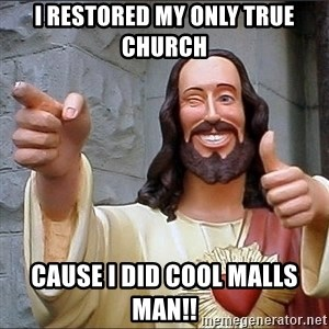 Jesus - I RESTORED MY ONLY TRUE CHURCH CAUSE i DID COOL MALLS MAN!!
