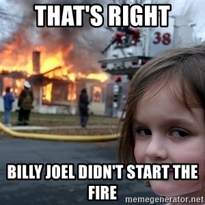 Disaster Girl - That's Right Billy Joel didn't start the fire