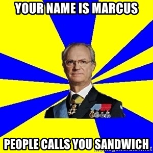 King of Sweden - YOUR NAME IS MARCUS PEOPLE CALLS YOU SANDWICH