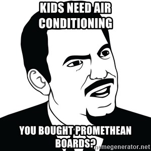Are you serious face  - Kids need air conditioning you bought promethean boards?