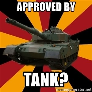 http://memegenerator.net/The-Impudent-Tank3 - Approved by tank?