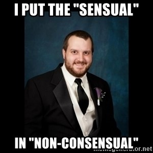 "Date Rape Dave - I put The ""Sensual"" IN ""NON-CONSENSUAL"""