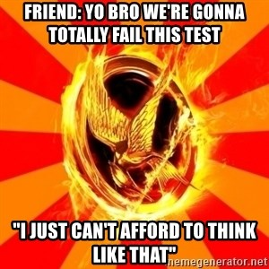 "Typical fan of the hunger games - Friend: Yo bro we're gonna totally fail this test ""I just can't afford to think like that"""