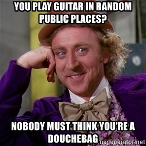 Willy Wonka - you play guitar in random public places? nobody must think you're a douchebag