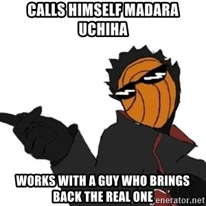 Tobi meme - Calls himself madara uchiha works with a guy who brings back the real one