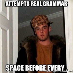 Scumbag Steve - ATTEMPTS real grammar space before every .