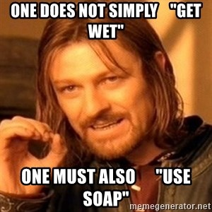 "One Does Not Simply - ONE DOES NOT SIMPLY    ""get WET"" ONE MUST ALSO      ""USE SOAP"""
