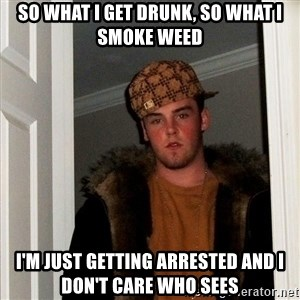 Scumbag Steve - so what i get drunk, so what i smoke weed I'm just getting arrested and i don't care who sees