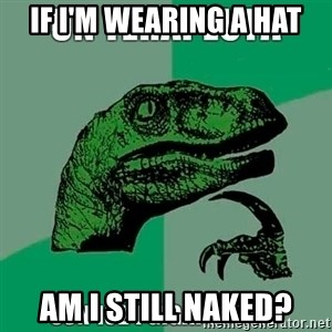 Velociraptor Filosofo - If i'm wearing a hat Am i still naked?