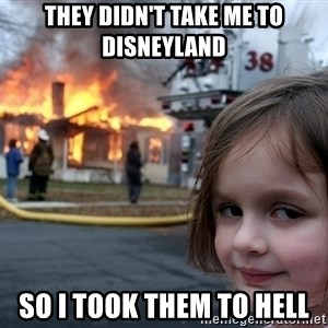 Disaster Girl - they didn't take me to disneyland so i took them to hell