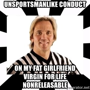 WWE referee - unsportsmanlike conduct on my fat girlfriend                                   Virgin for life Nonreleasable
