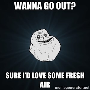 Forever Alone - wanna go out? sure i'd love some fresh air