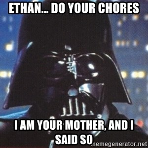 Darth Vader - Ethan... do your chores I am your mother, and I sAID SO