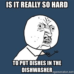 Y U No - is it really so hard to put dishes in the dishwasher