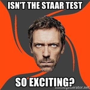 AngryDoctor - Isn't the staar test so exciting?