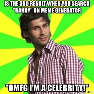 "Know-it-all wannabe Randy - is the 3rd result when you search ""randy"" on meme generator ""OMFG I'm a celebrity!"""