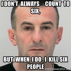 Ibrahim Shkupolli - I don't  always     count  to six, but  when  I do , I  kill six  people