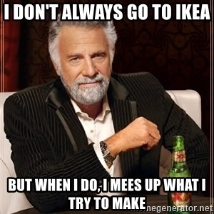 The Most Interesting Man In The World - i don't always go to ikea  but when i do, i mees up what i try to make