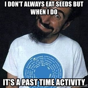 funny_serj - i don't always eat seeds but when i do it's a past time activity