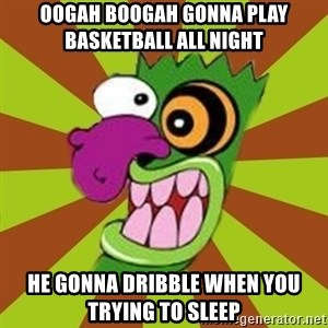 Oogah Boogah - Oogah Boogah gonna play basketball all Night He Gonna Dribble When YOu Trying to Sleep