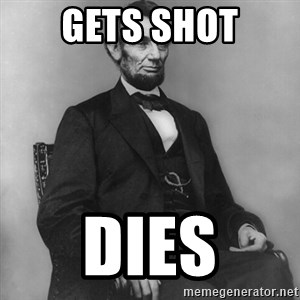 Abraham Lincoln  - Gets shot dies