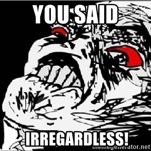 Omg Rage Face - You said  irregardless!