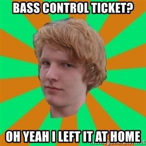 Scott Leslie - Bass control ticket? Oh yeah i left it at home