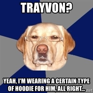 Racist Dog - Trayvon? Yeah, i'M wearing a certain type of hoodie for him, All right...