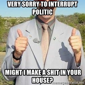 borat - Very sorry to interrupt politic  Might I make a shit in your house?