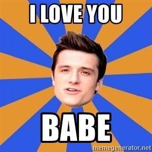 typical josh - i love you babe