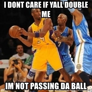 Kobe double team - I DONT CARE IF YALL DOUBLE ME IM NOT PASSING DA BALL