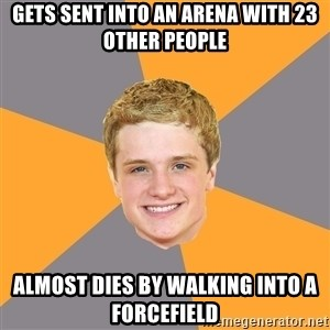 Advice Peeta - gets sent into an arena with 23 other people almost dies by walking into a forcefield