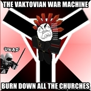 Butthurt Vaktus - the vaktovian war machine burn down all the churches