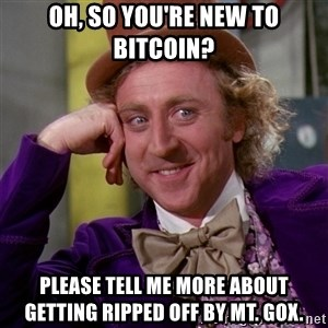 Willy Wonka - oh, so you're new to bitcoin? please tell me more about getting ripped off by mt. Gox.
