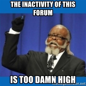 Too damn high - THE INACTIVITY OF THIS FORUM IS TOO DAMN HIGH