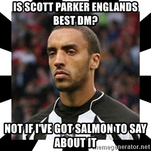 """James """"Terminator"""" Perch - Is scott parker englands best dm? not if i've got salmon to say about it"""