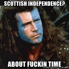 Braveheart - scottish independence? about fuckin time