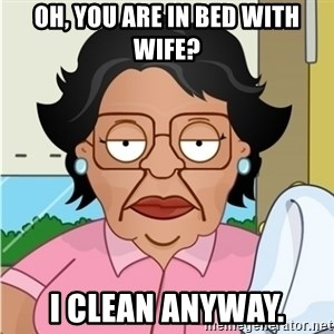 Consuela - oh, you are in bed with wife? i clean anyway.