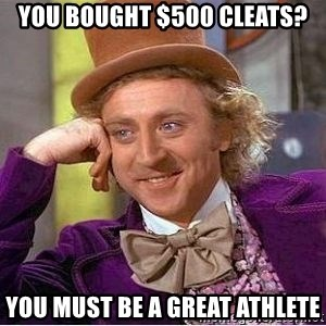 Willy Wonka - You bought $500 Cleats? You must be a great athlete