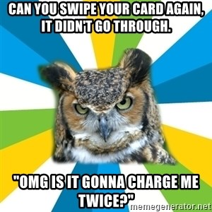 "Old Navy Owl - CAN YOU SWIPE YOUR CARD AGAIN, IT DIDN'T GO THROUGH. ""OMG IS IT GONNA CHARGE ME TWICE?"""