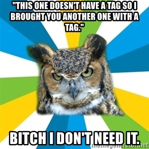 "Old Navy Owl - ""THIS ONE DOESN'T HAVE A TAG SO I BROUGHT YOU ANOTHER ONE WITH A TAG."" BITCH I DON'T NEED IT."