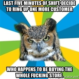 Old Navy Owl - LAST FIVE MINUTES OF SHIFT, DECIDE TO RING UP ONE MORE CUSTOMER WHO HAPPENS TO BE BUYING THE WHOLE FUCKING STORE.